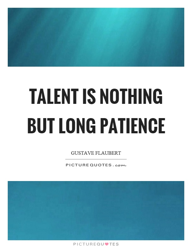 Talent is nothing but long patience Picture Quote #1