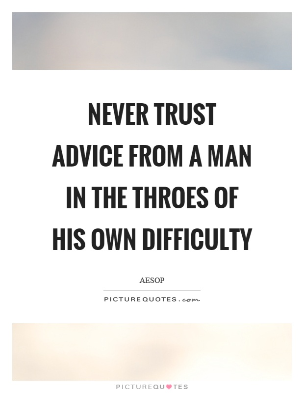 Never trust advice from a man in the throes of his own difficulty Picture Quote #1