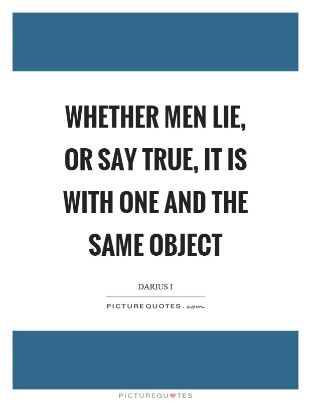 Whether men lie, or say true, it is with one and the same object Picture Quote #1
