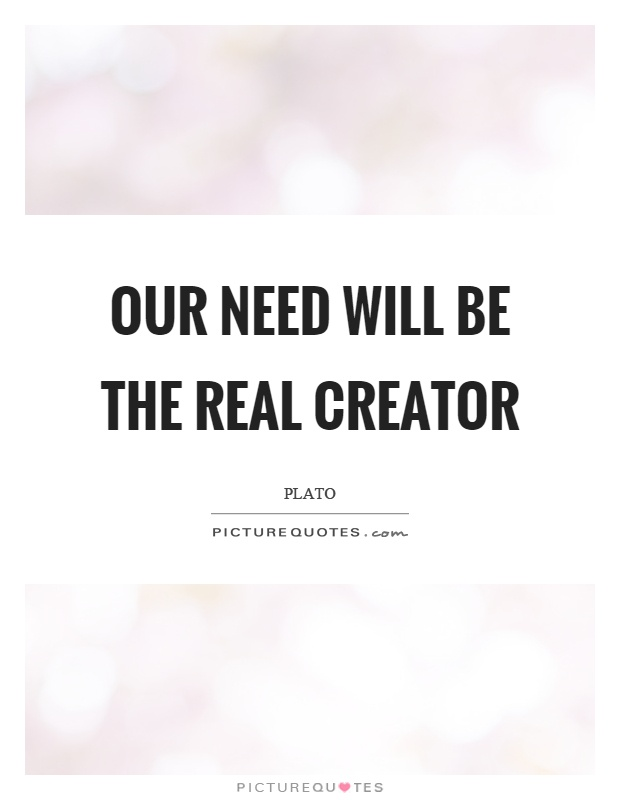 Our need will be the real creator Picture Quote #1