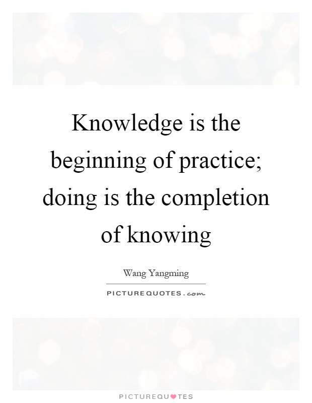 Knowledge is the beginning of practice; doing is the completion of knowing Picture Quote #1