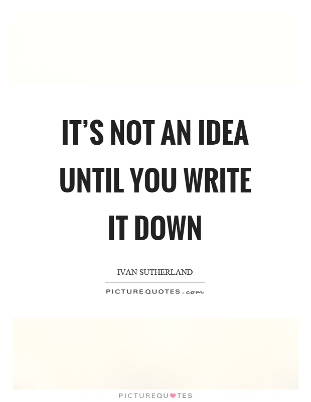 It's not an idea until you write it down Picture Quote #1