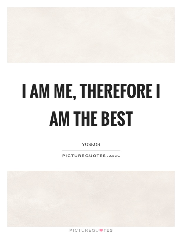 I am me, therefore I am the best Picture Quote #1