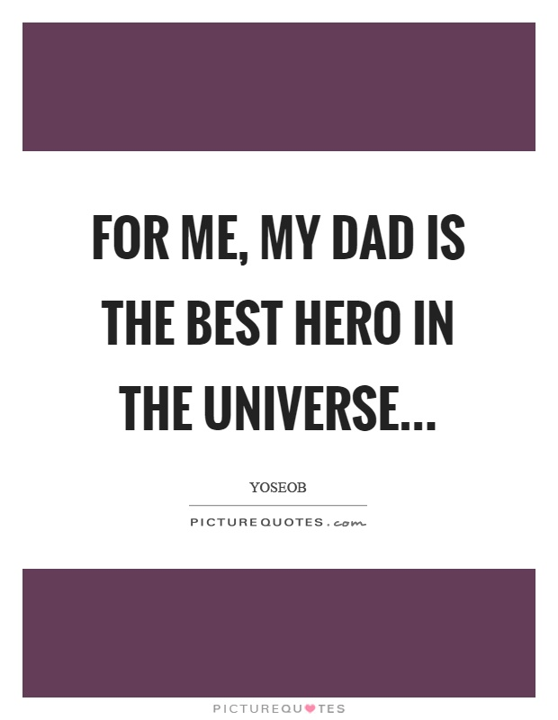 For me, my dad is the best hero in the universe Picture Quote #1