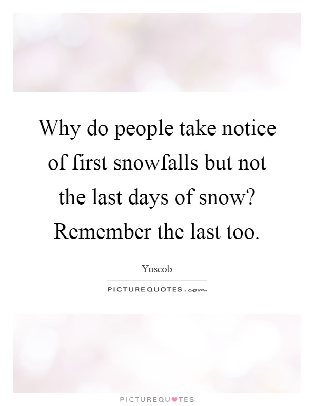 Why do people take notice of first snowfalls but not the last days of snow? Remember the last too Picture Quote #1