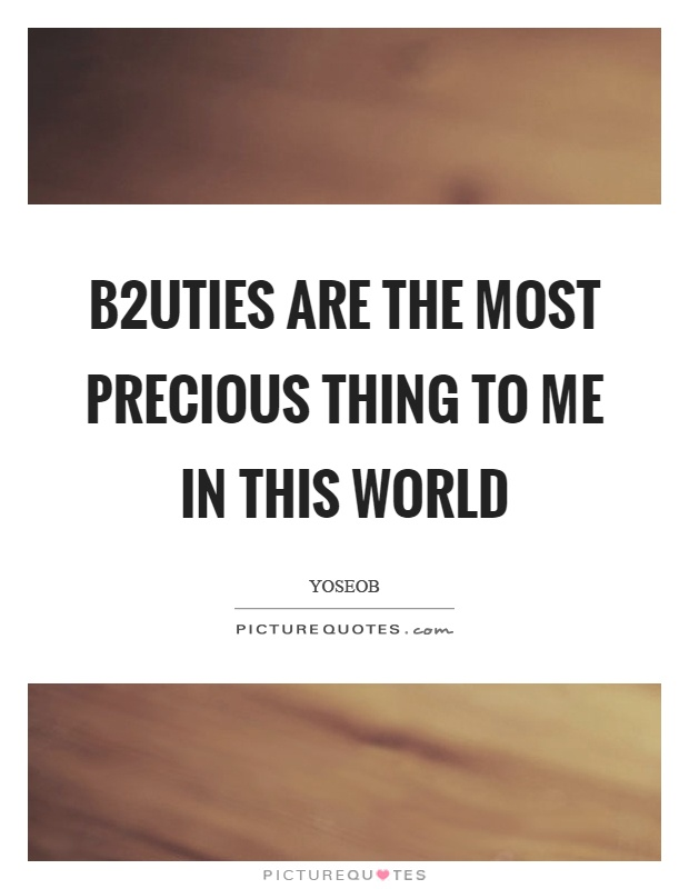 B2uties are the most precious thing to me in this world Picture Quote #1