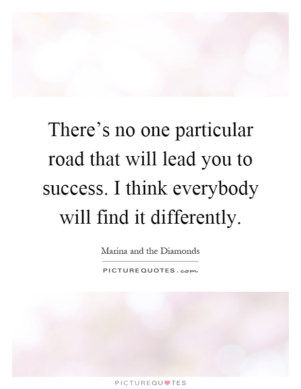 There's no one particular road that will lead you to success. I think everybody will find it differently Picture Quote #1