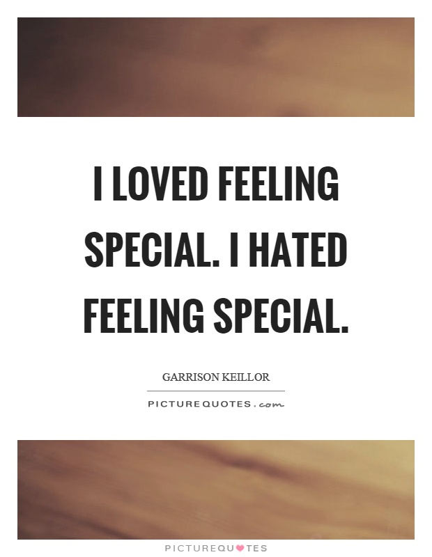 I loved feeling special. I hated feeling special Picture Quote #1