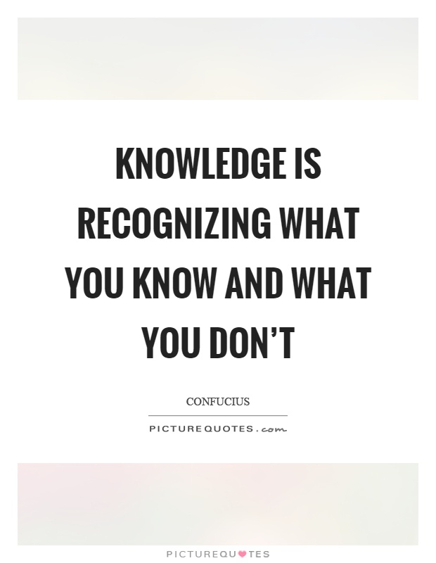 Knowledge is recognizing what you know and what you don't Picture Quote #1