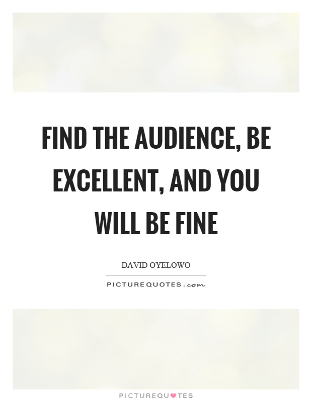 Find the audience, be excellent, and you will be fine Picture Quote #1
