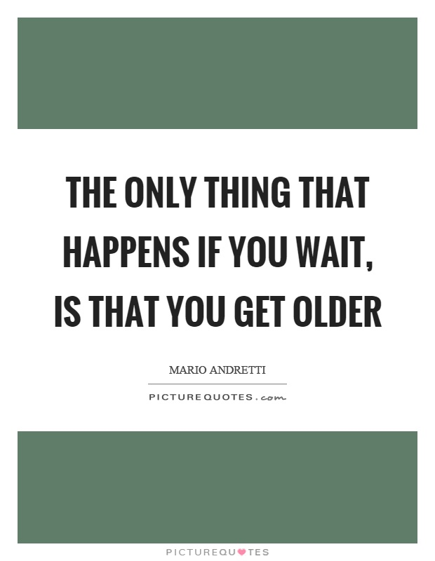 The only thing that happens if you wait, is that you get older Picture Quote #1
