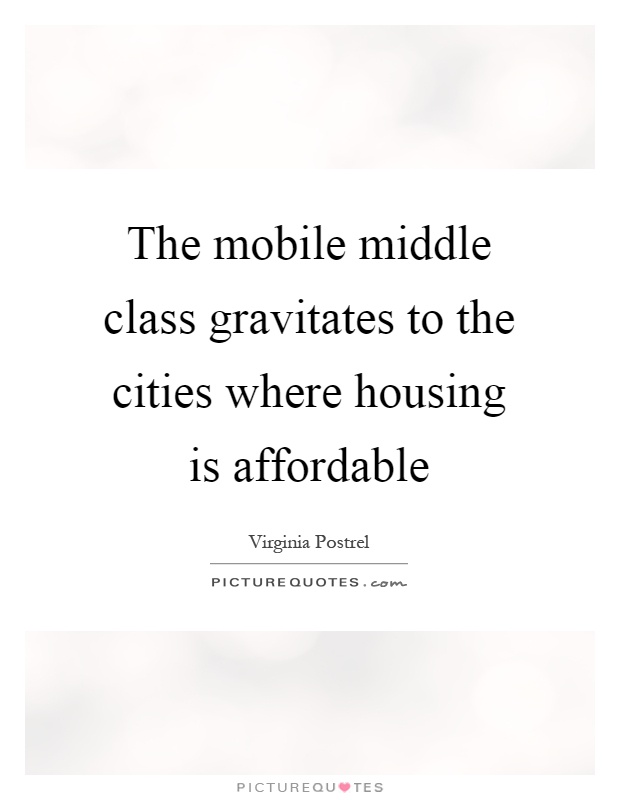 The mobile middle class gravitates to the cities where housing is affordable Picture Quote #1