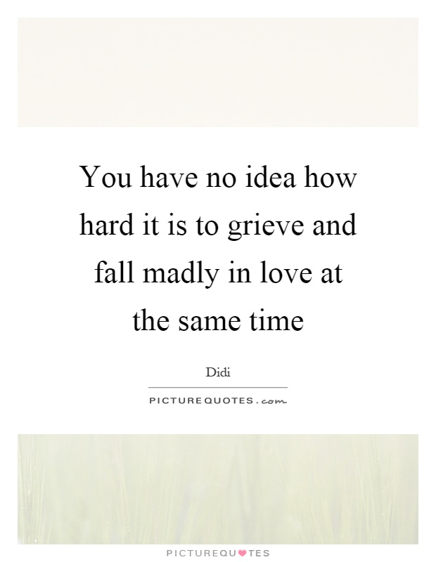 You have no idea how hard it is to grieve and fall madly in love at the same time Picture Quote #1