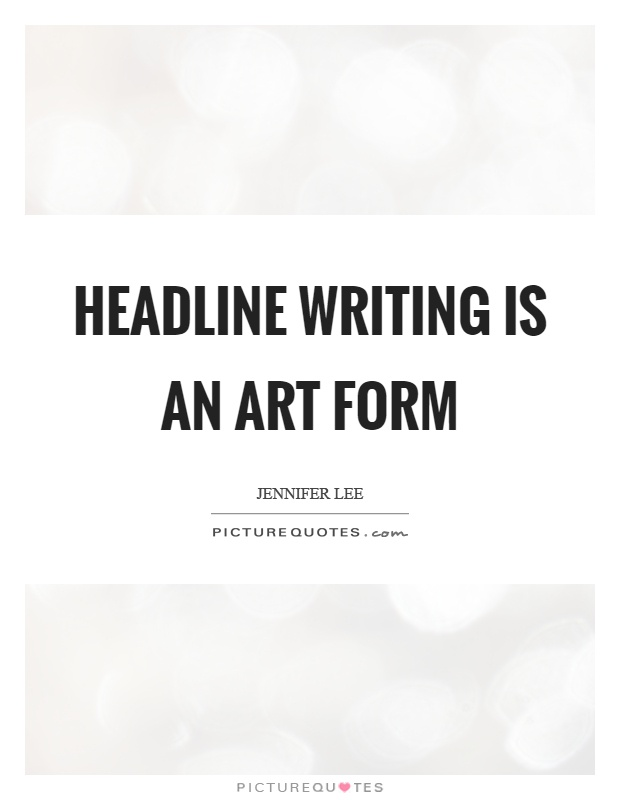 Headline writing is an art form Picture Quote #1