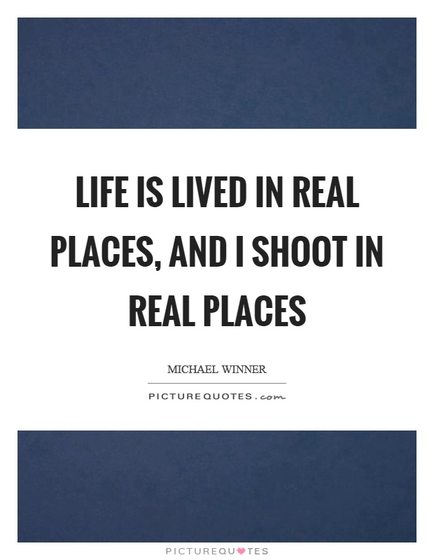 Life is lived in real places, and I shoot in real places Picture Quote #1