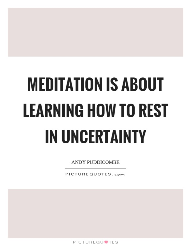 Meditation is about learning how to rest in uncertainty Picture Quote #1