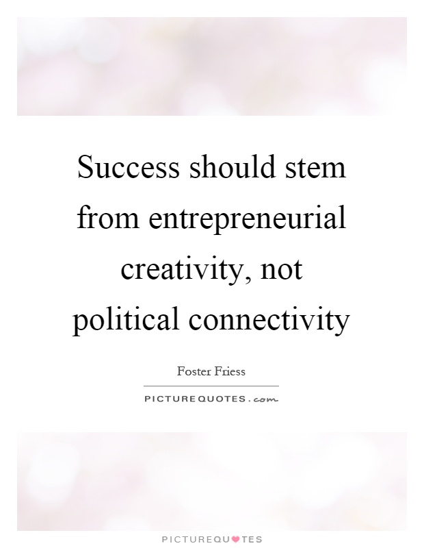 Success should stem from entrepreneurial creativity, not political connectivity Picture Quote #1