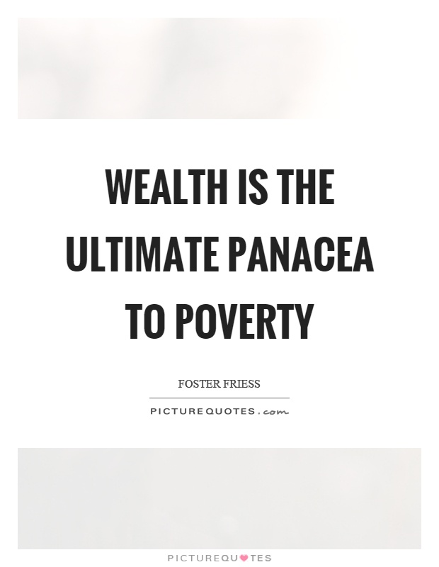 Wealth is the ultimate panacea to poverty Picture Quote #1
