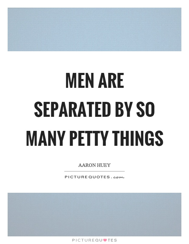 Men are separated by so many petty things Picture Quote #1