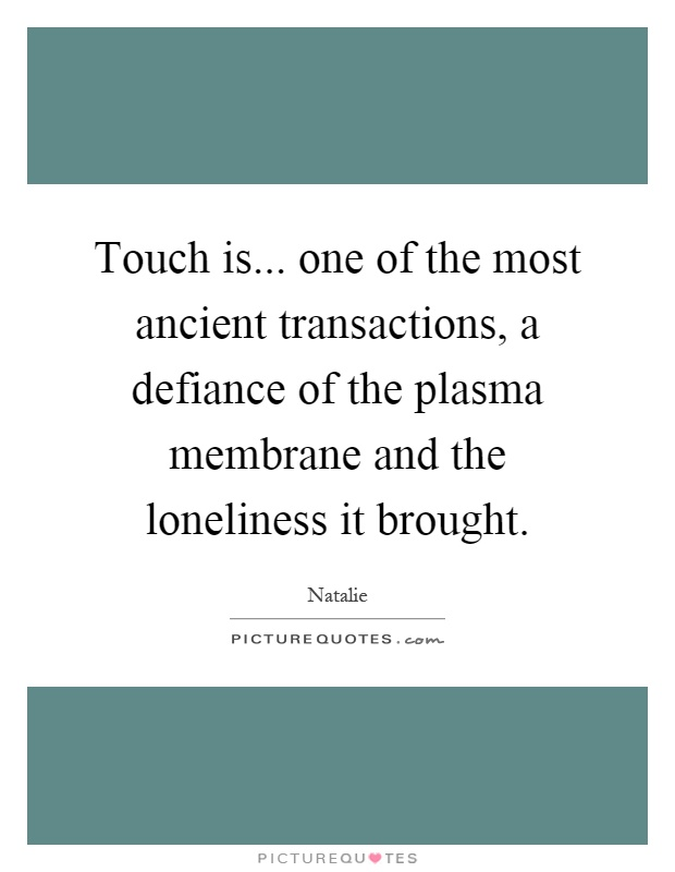 Touch is... one of the most ancient transactions, a defiance of the plasma membrane and the loneliness it brought Picture Quote #1
