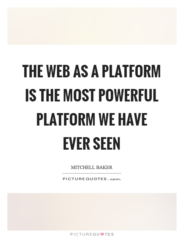 The web as a platform is the most powerful platform we have ever seen Picture Quote #1