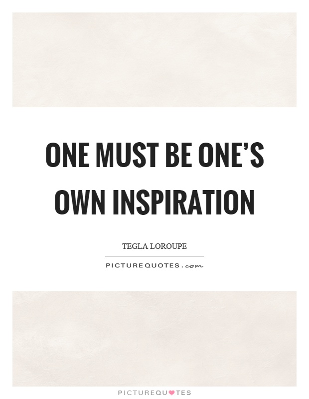 One must be one's own inspiration Picture Quote #1