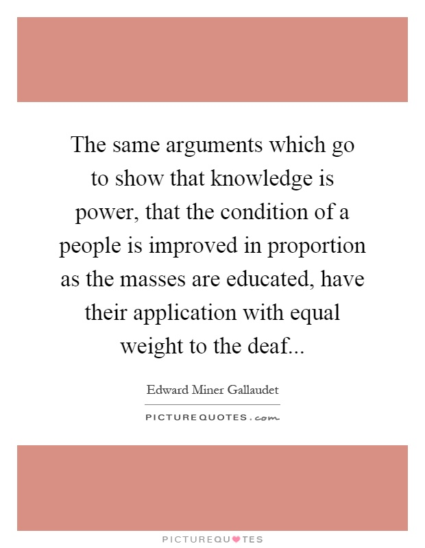 The same arguments which go to show that knowledge is power, that the condition of a people is improved in proportion as the masses are educated, have their application with equal weight to the deaf Picture Quote #1