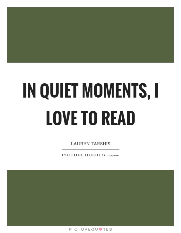 In quiet moments, I love to read Picture Quote #1