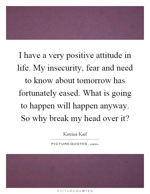 I have a very positive attitude in life. My insecurity, fear and need to know about tomorrow has fortunately eased. What is going to happen will happen anyway. So why break my head over it? Picture Quote #1