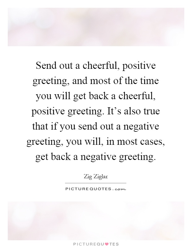 Send out a cheerful, positive greeting, and most of the time you will get back a cheerful, positive greeting. It's also true that if you send out a negative greeting, you will, in most cases, get back a negative greeting Picture Quote #1