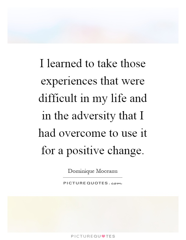 I learned to take those experiences that were difficult in my life and in the adversity that I had overcome to use it for a positive change Picture Quote #1
