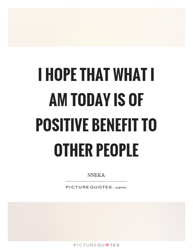 I hope that what I am today is of positive benefit to other people Picture Quote #1