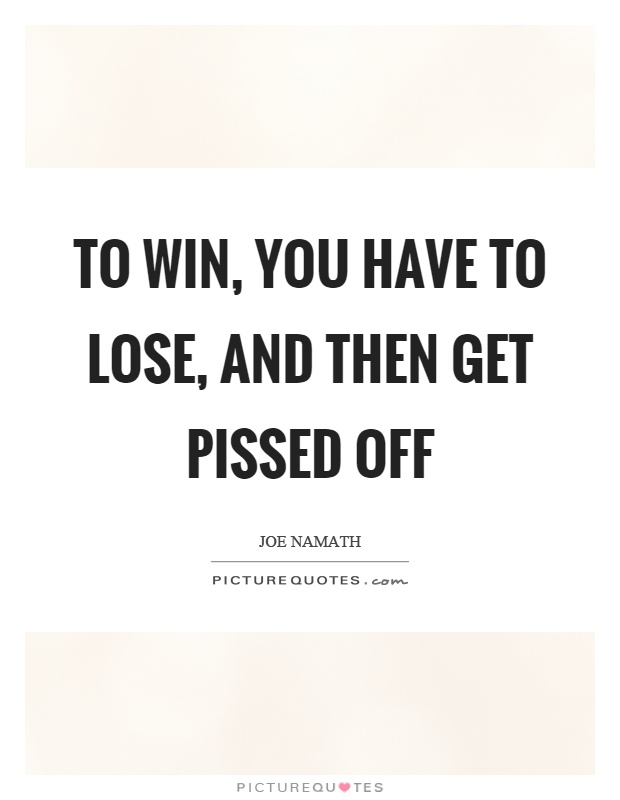 To win, you have to lose, and then get pissed off Picture Quote #1