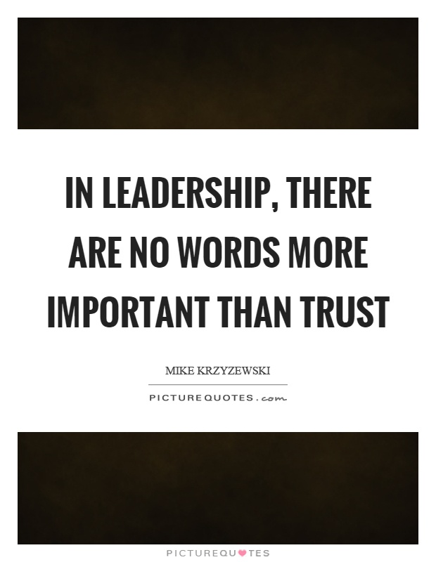 In leadership, there are no words more important than trust Picture Quote #1