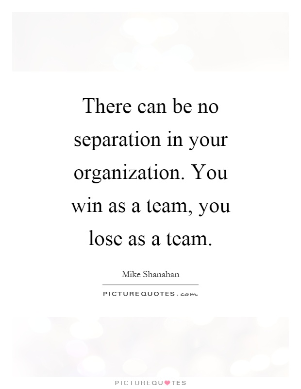 There can be no separation in your organization. You win as a team, you lose as a team Picture Quote #1