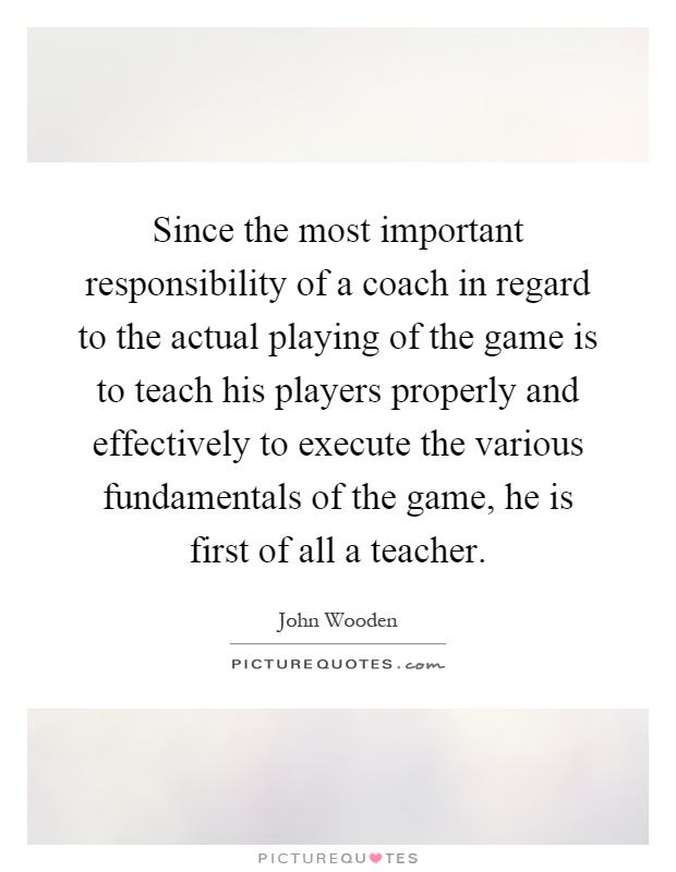 Since the most important responsibility of a coach in regard to the actual playing of the game is to teach his players properly and effectively to execute the various fundamentals of the game, he is first of all a teacher Picture Quote #1