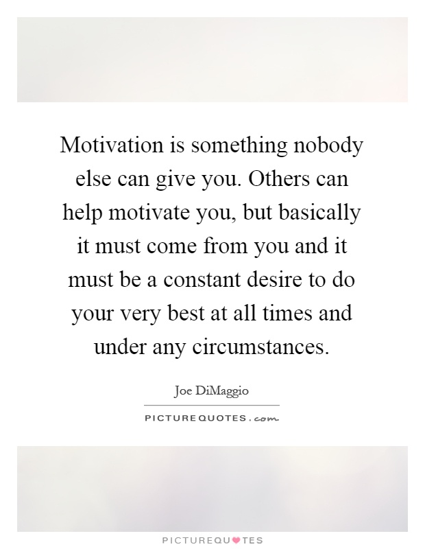 Motivation is something nobody else can give you. Others can help motivate you, but basically it must come from you and it must be a constant desire to do your very best at all times and under any circumstances Picture Quote #1