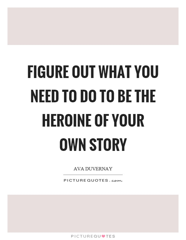 Figure out what you need to do to be the heroine of your own story Picture Quote #1