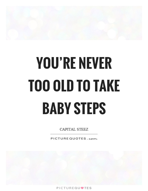 You're never too old to take baby steps Picture Quote #1