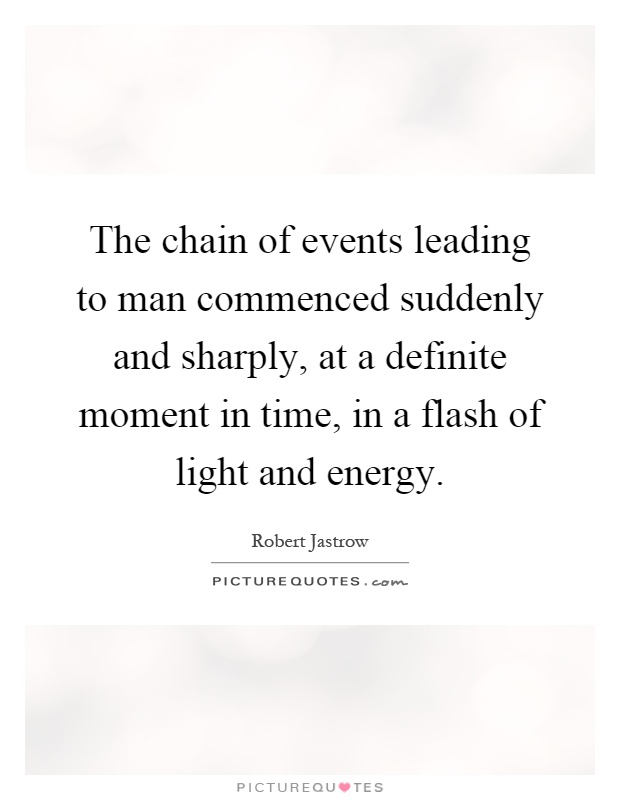 The chain of events leading to man commenced suddenly and sharply, at a definite moment in time, in a flash of light and energy Picture Quote #1