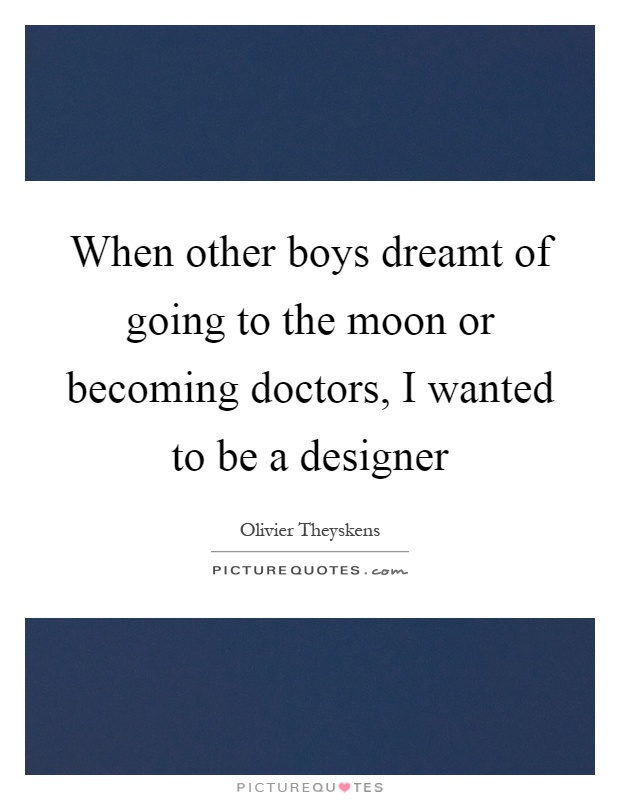 When other boys dreamt of going to the moon or becoming doctors, I wanted to be a designer Picture Quote #1