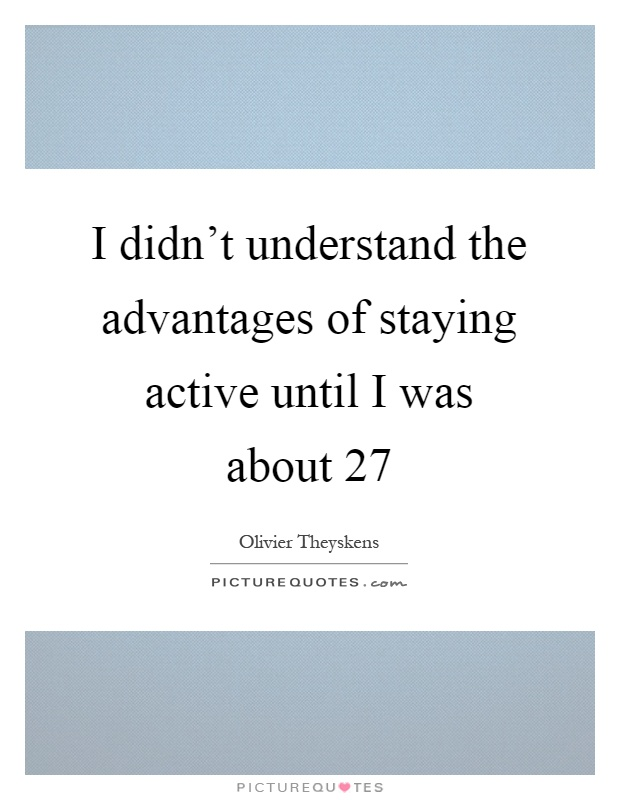 I didn't understand the advantages of staying active until I was about 27 Picture Quote #1