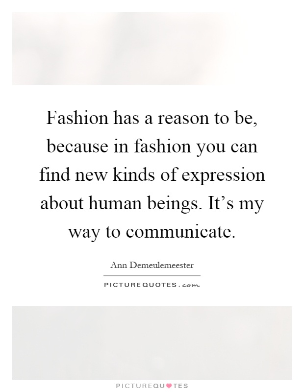 Fashion has a reason to be, because in fashion you can find new kinds of expression about human beings. It's my way to communicate Picture Quote #1