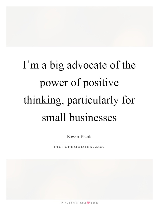 I'm a big advocate of the power of positive thinking, particularly for small businesses Picture Quote #1