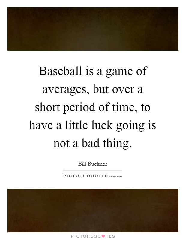 Baseball is a game of averages, but over a short period of time, to have a little luck going is not a bad thing Picture Quote #1