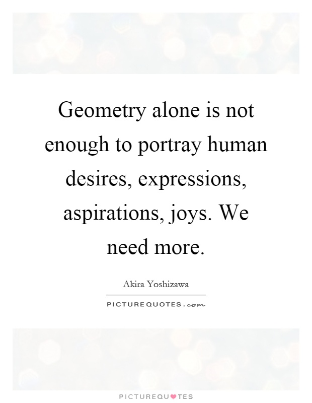 Geometry alone is not enough to portray human desires, expressions, aspirations, joys. We need more Picture Quote #1