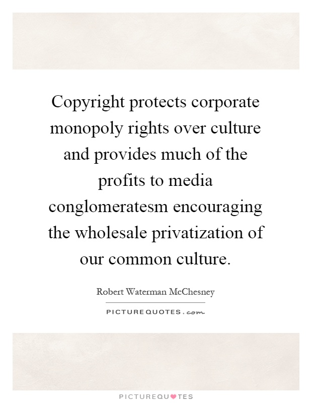 Copyright protects corporate monopoly rights over culture and provides much of the profits to media conglomeratesm encouraging the wholesale privatization of our common culture Picture Quote #1