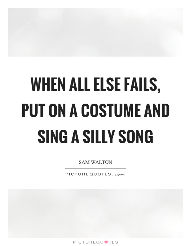 When all else fails, put on a costume and sing a silly song Picture Quote #1