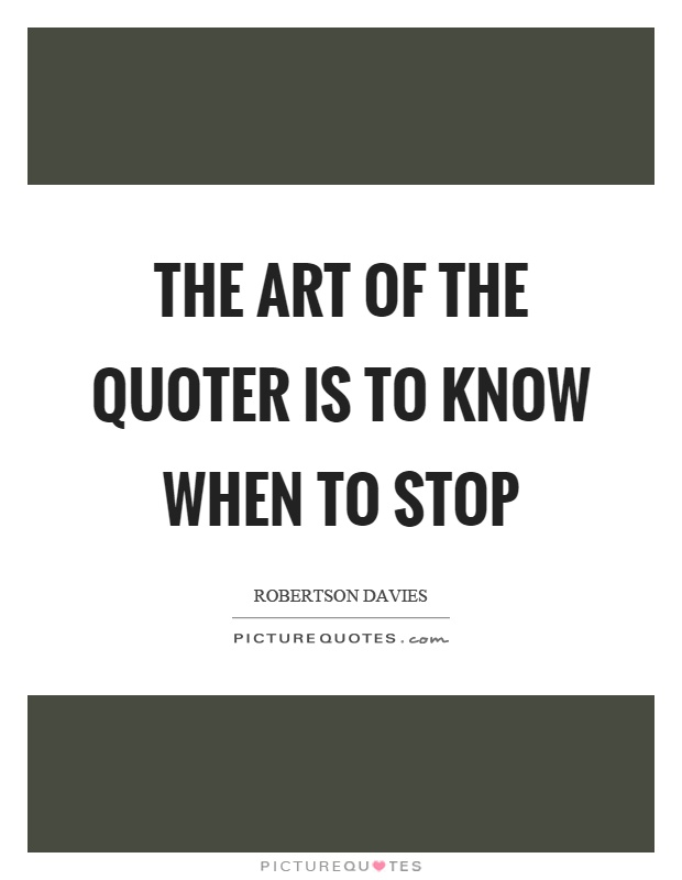 The art of the quoter is to know when to stop Picture Quote #1