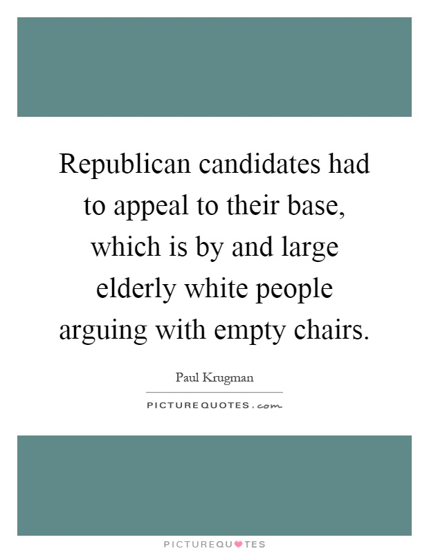 Republican candidates had to appeal to their base, which is by and large elderly white people arguing with empty chairs Picture Quote #1